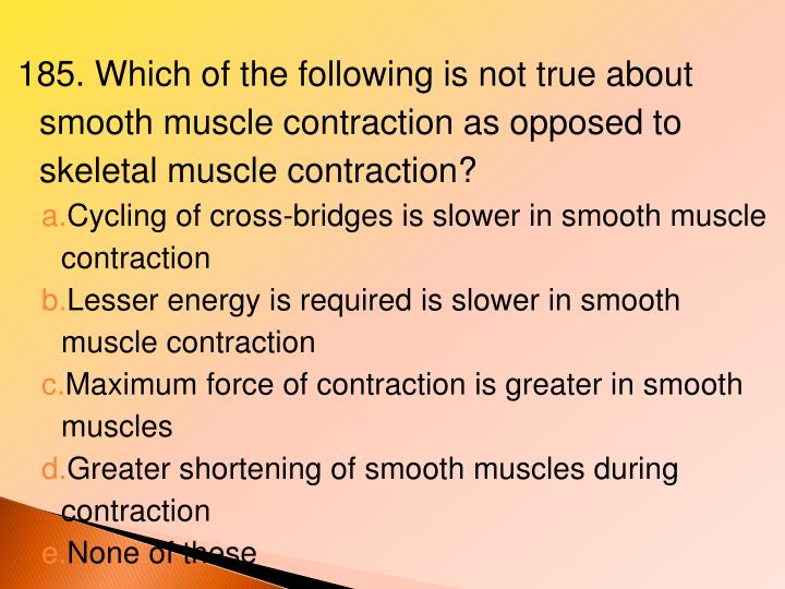 185. Which of the following is not true about smooth muscle contraction as opposed to skeletal muscle contraction?