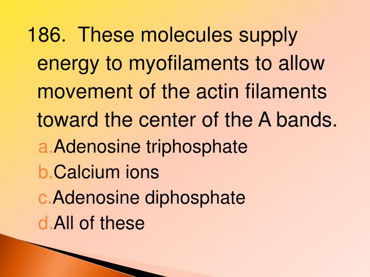 186.  These molecules supply energy to