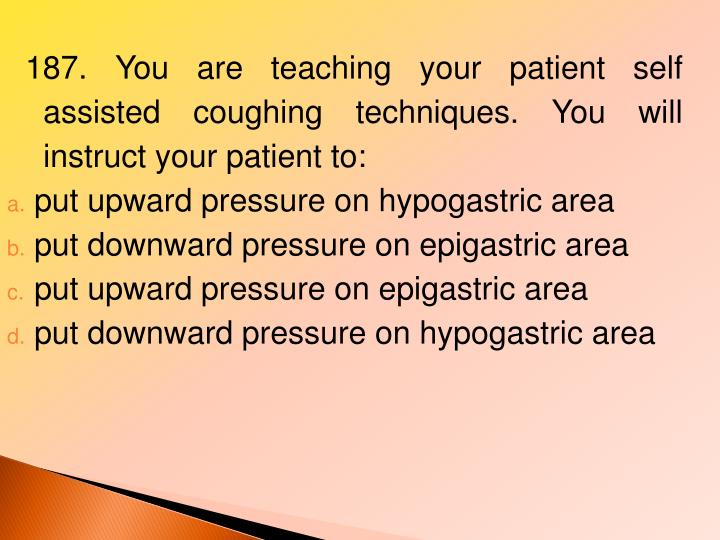 187. You are teaching your patient self assisted coughing techniques. You will instruct your patient to: