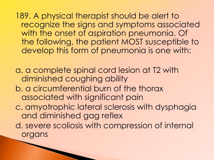 189. A physical therapist should be alert to recognize the signs and symptoms associated with the onset of aspiration pneumonia. Of the following, the patient MOST susceptible to develop this form of pneumonia is one with: