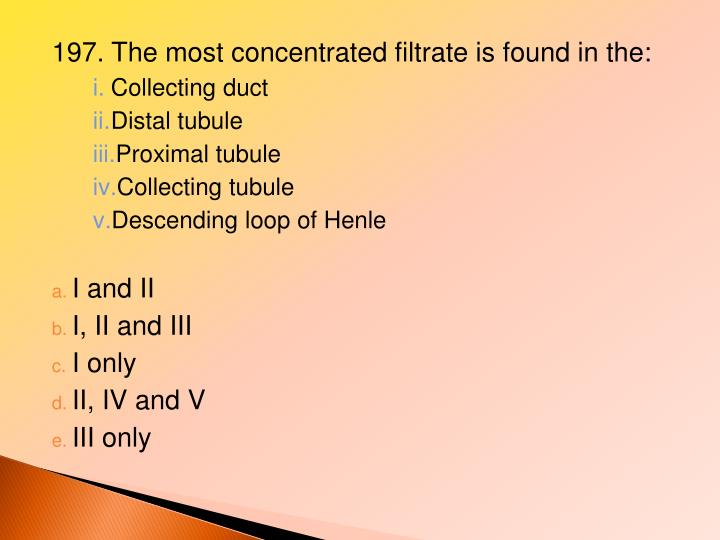 197. The most concentrated filtrate is found in the: