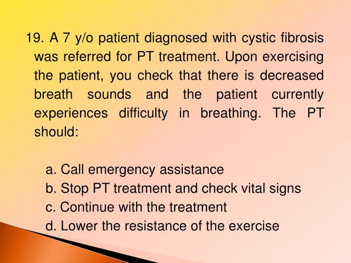 19. A 7 y/o patient diagnosed with cystic fibrosis was referred for PT treatment. Upon exercising the patient, you check that there is decreased breath sounds and the patient currently experiences difficulty in breathing. The PT should: