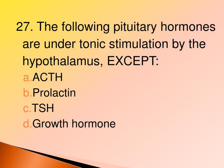 27. The following pituitary hormones are under tonic stimulation by the hypothalamus, EXCEPT: