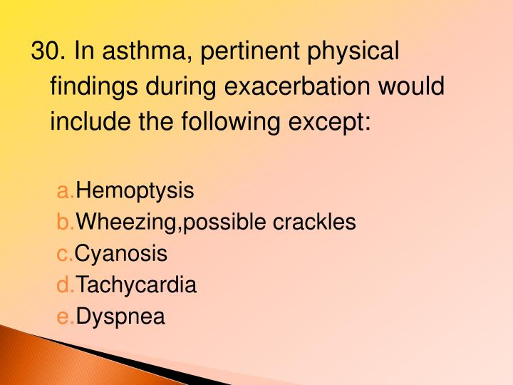 30. In asthma, pertinent physical findings during exacerbation would include the following except: