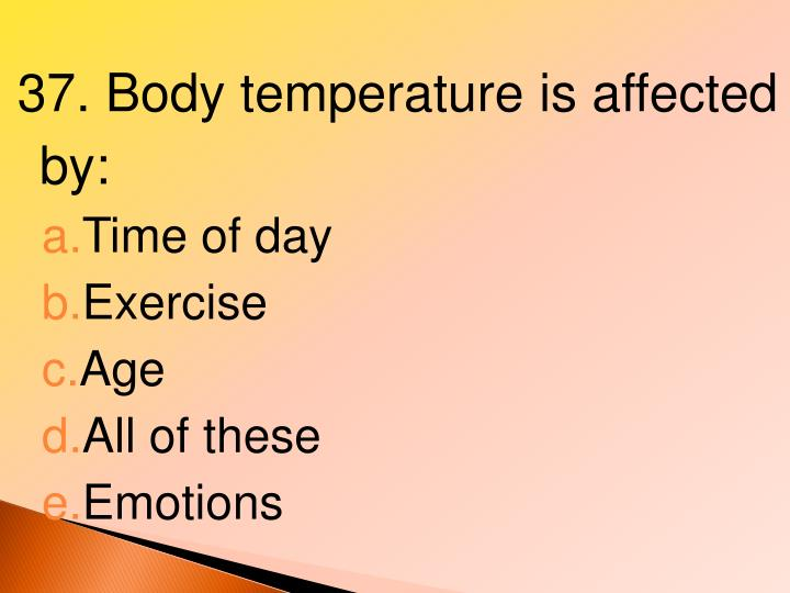 37. Body temperature is affected by: