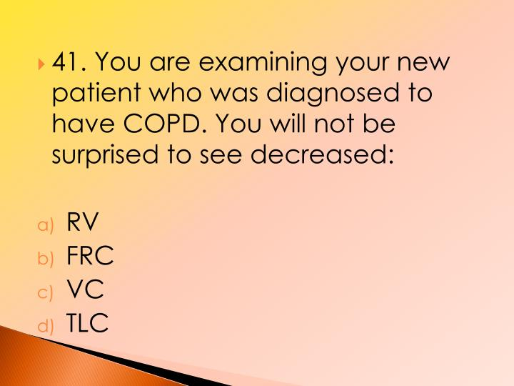 41. You are examining your new patient who was diagnosed to have COPD. You will not be surprised to see decreased:
