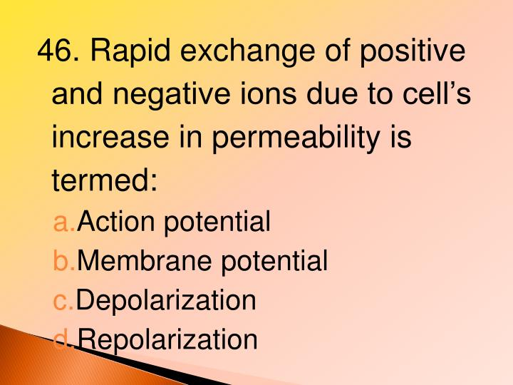 46. Rapid exchange of positive and negative ions due to cell's increase in permeability is termed: