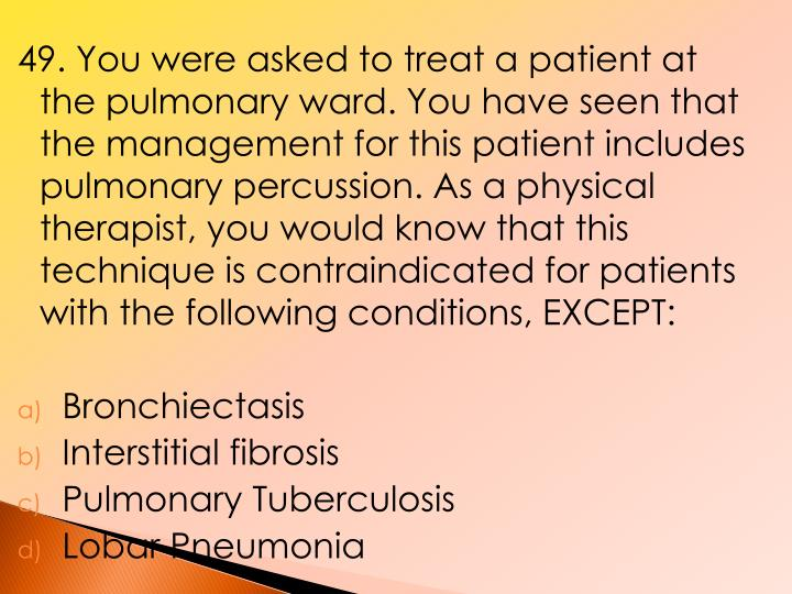 49. You were asked to treat a patient at the pulmonary ward. You have seen that the management for this patient includes pulmonary percussion. As a physical therapist, you would know that this technique is contraindicated for patients with the following conditions, EXCEPT:
