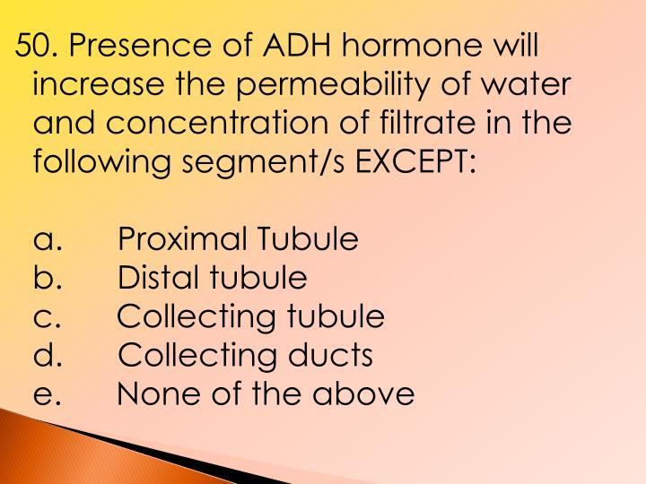 50. Presence of ADH hormone will increase the permeability of water and concentration of filtrate in the following segment/s EXCEPT: