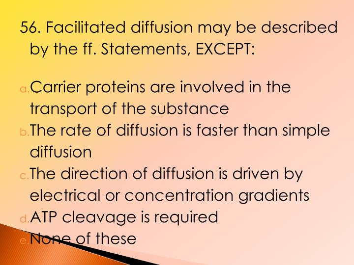 56. Facilitated diffusion may be described by the ff. Statements, EXCEPT: