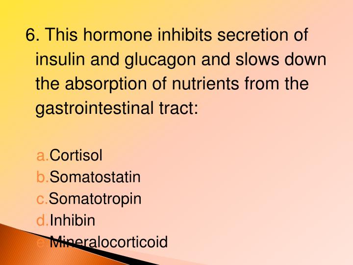 6. This hormone inhibits secretion of insulin and glucagon and slows down the absorption of nutrients from the gastrointestinal tract: