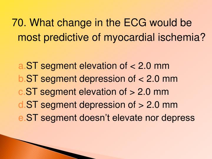 70. What change in the ECG would be most predictive of myocardial ischemia?