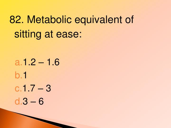 82. Metabolic equivalent of sitting at ease: