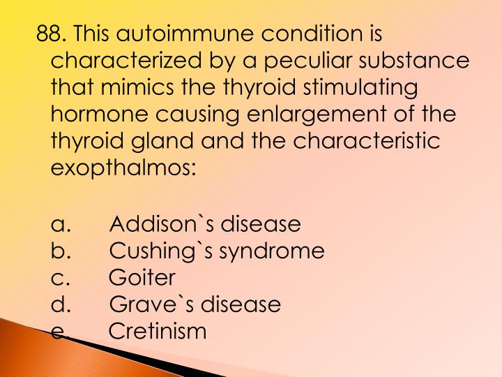 88. This autoimmune condition is characterized by a peculiar substance that mimics the thyroid stimulating hormone causing enlargement of the thyroid gland and the characteristic