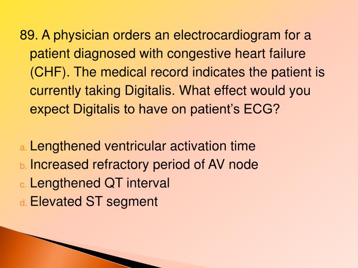 89. A physician orders an electrocardiogram for a patient diagnosed with congestive heart failure (CHF). The medical record indicates the patient is currently taking Digitalis. What effect would you expect Digitalis to have on patient's ECG?