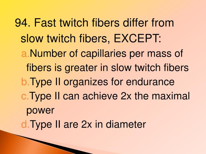 94. Fast twitch fibers differ from slow twitch fibers, EXCEPT: