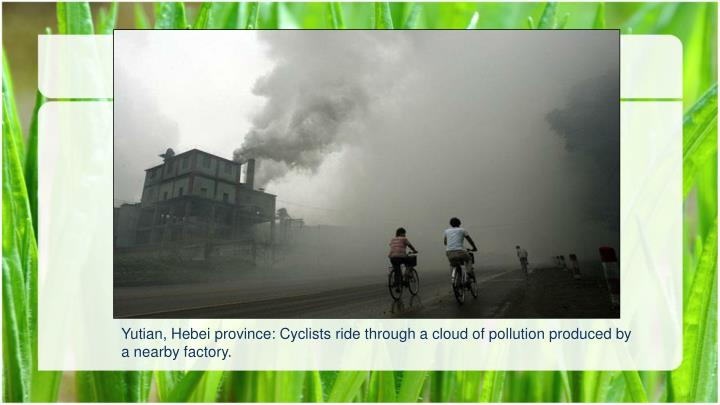 Yutian, Hebei province: Cyclists ride through a cloud of pollution produced by a nearby factory.