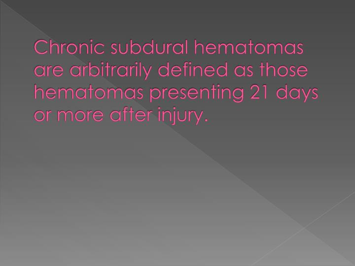 Chronic subdural hematomas are arbitrarily defined as those hematomas presenting 21 days or more after injury.