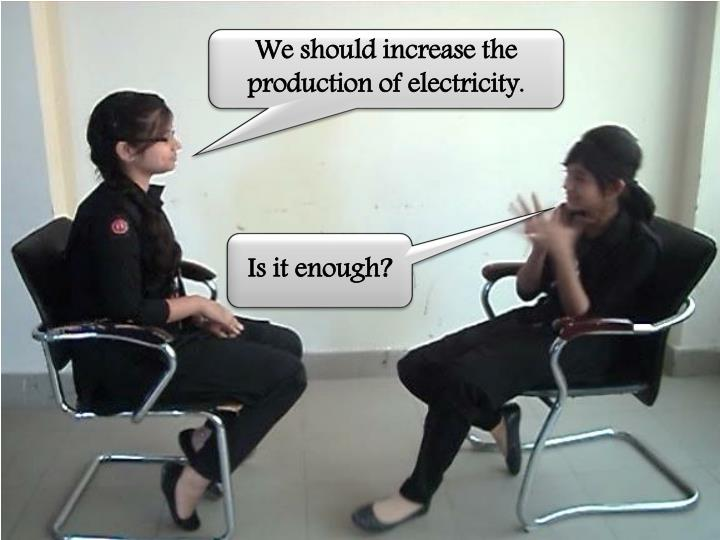 We should increase the production of electricity.