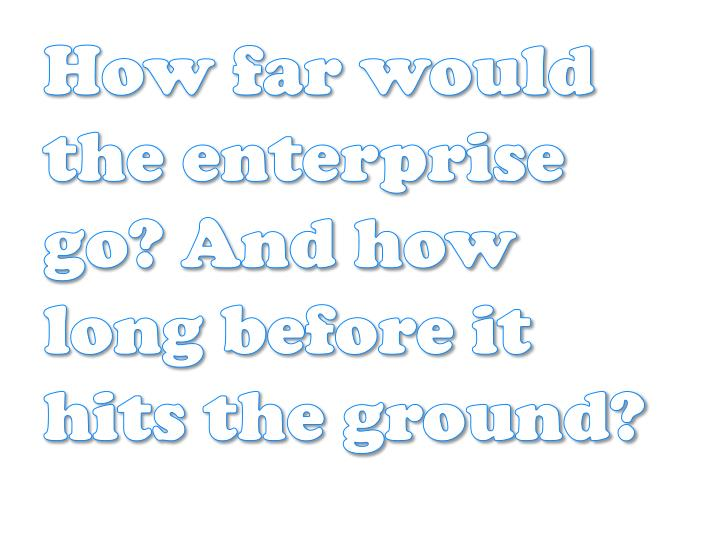 How far would the enterprise go? And how long before it hits the ground?