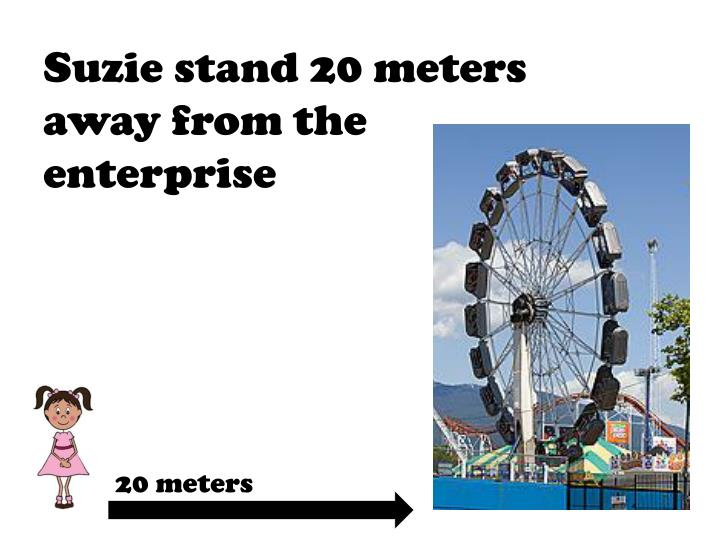 Suzie stand 20 meters away from the enterprise