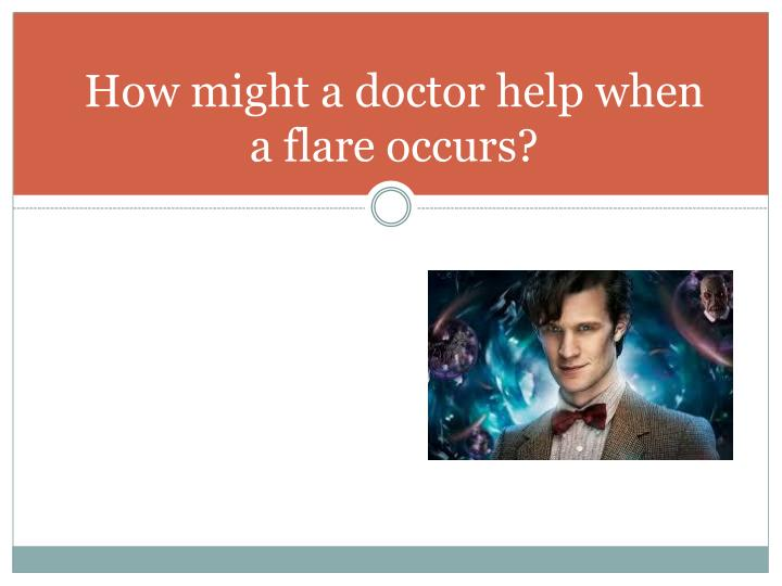 How might a doctor help when a flare occurs?