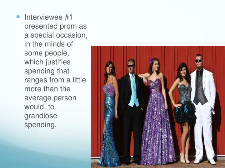 Interviewee #1 presented prom as a special occasion, in the minds of some people, which justifies spending that ranges from a little more than the average person would, to grandiose spending.