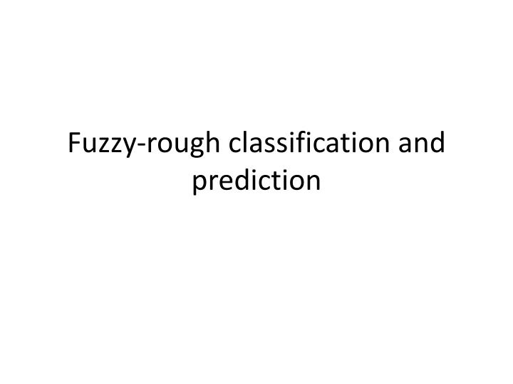 Fuzzy-rough classification and prediction