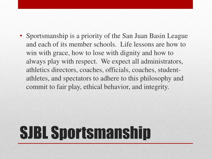 Sportsmanship is a priority of the San Juan Basin League and each of its member schools.  Life lessons are how to win with grace, how to lose with dignity and how to always play with respect.  We expect all administrators, athletics directors, coaches, officials, coaches, student-athletes, and spectators to adhere to this philosophy and commit to fair play, ethical behavior, and integrity.