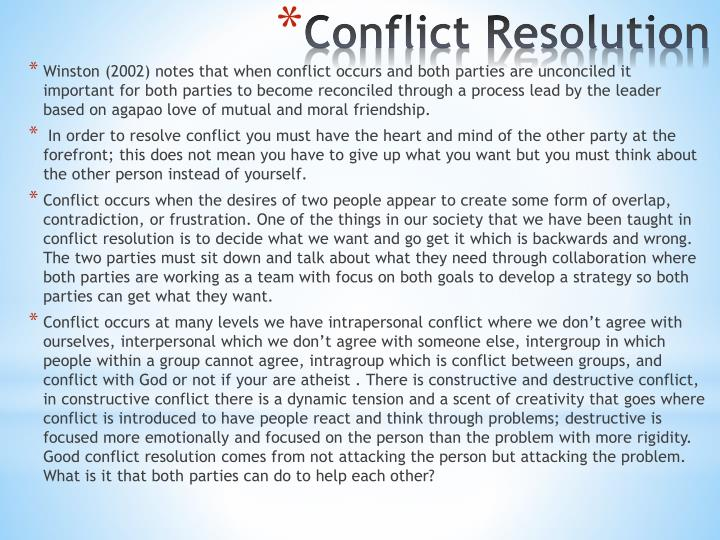 Winston (2002) notes that when conflict occurs and both parties are unconciled it important for both parties to become reconciled through a process lead by the leader based on