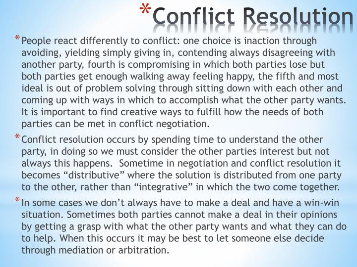 People react differently to conflict: one choice is inaction through avoiding, yielding simply giving in, contending always disagreeing with another party, fourth is compromising in which both parties lose but both parties get enough walking away feeling happy, the fifth and most ideal is out of problem solving through sitting down with each other and coming up with ways in which to accomplish what the other party wants.  It is important to find creative ways to fulfill how the needs of both parties can be met in conflict negotiation.