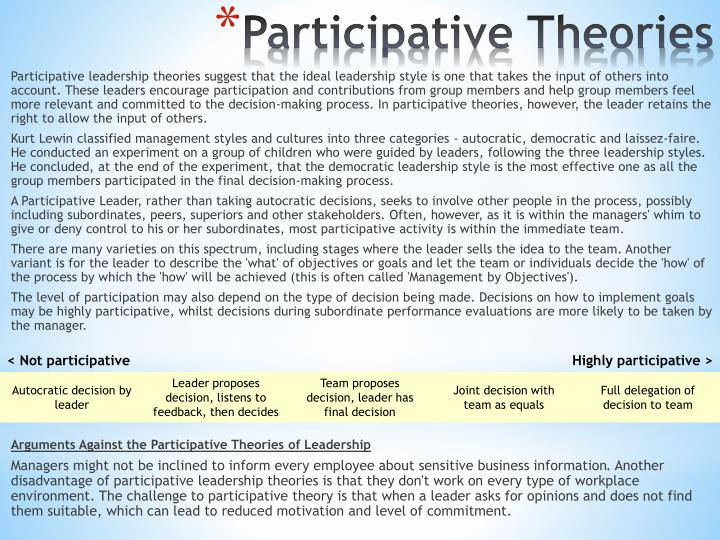 Participative leadership theories suggest that the ideal leadership style is one that takes the input of others into account. These leaders encourage participation and contributions from group members and help group members feel more relevant and committed to the decision-making process. In participative theories, however, the leader retains the right to allow the input of others