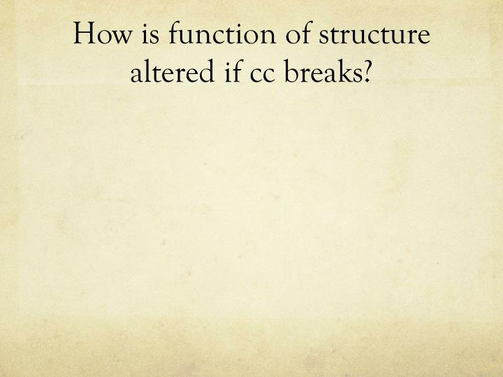 How is function of structure altered if cc breaks?