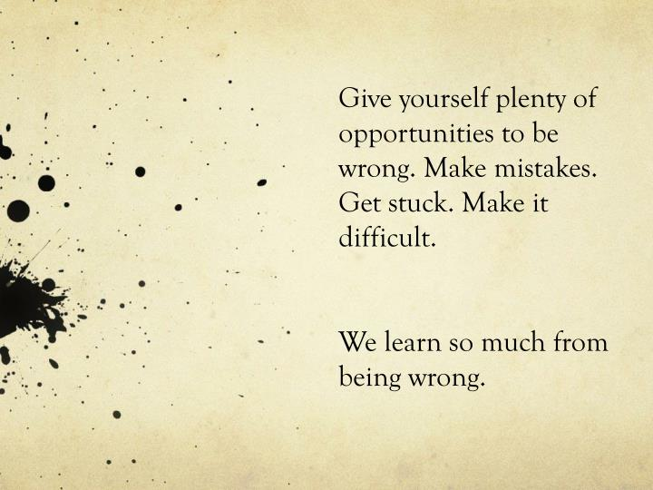 Give yourself plenty of opportunities to be wrong. Make mistakes. Get stuck. Make it difficult.