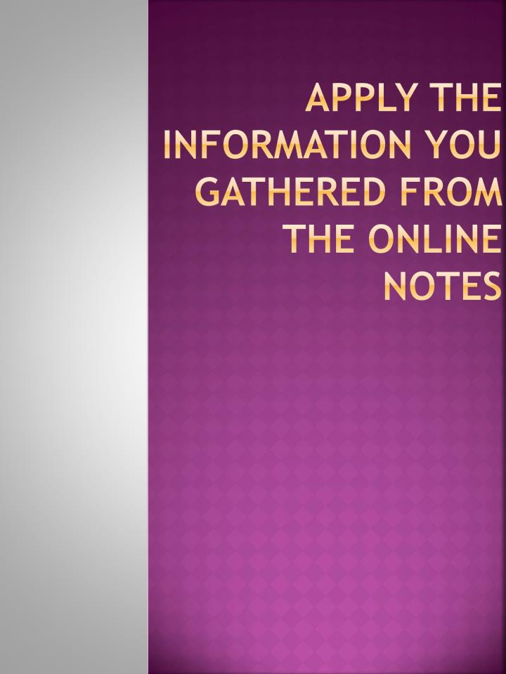 Apply the information you gathered from the online notes