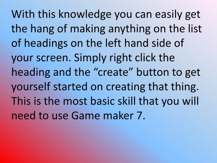 "With this knowledge you can easily get the hang of making anything on the list of headings on the left hand side of your screen. Simply right click the heading and the ""create"" button to get yourself started on creating that thing. This is the most basic skill that you will need to use Game maker 7."