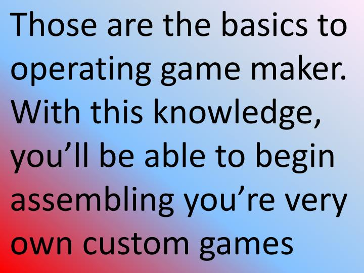 Those are the basics to operating game maker. With this knowledge, you'll be able to begin assembling you're very own custom games