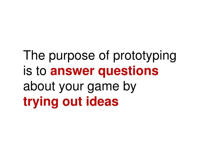 The purpose of prototyping is to