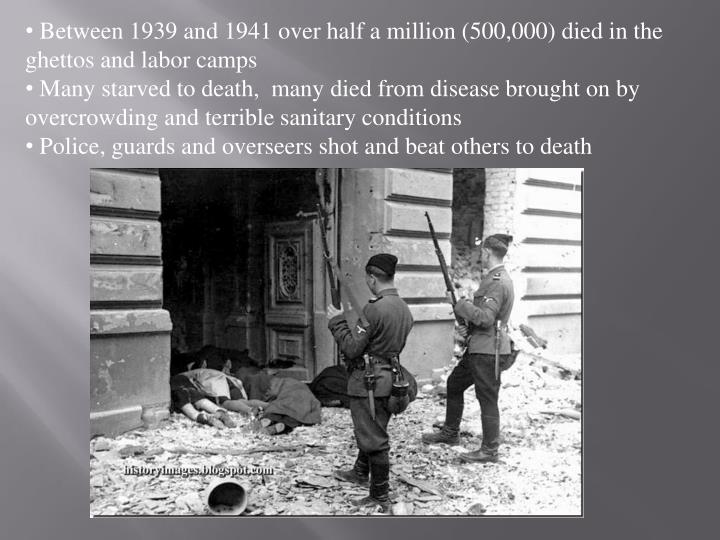 Between 1939 and 1941 over half a million (500,000) died in the ghettos and labor camps