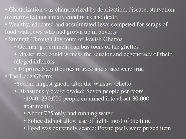 Ghettoization was characterized by deprivation, disease, starvation, overcrowded unsanitary conditions and death