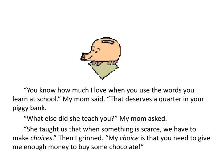 """You know how much I love when you use the words you learn at school."" My mom said. ""That deserves a quarter in your piggy bank."