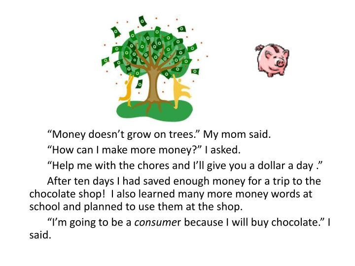 """Money doesn't grow on trees."" My mom said."