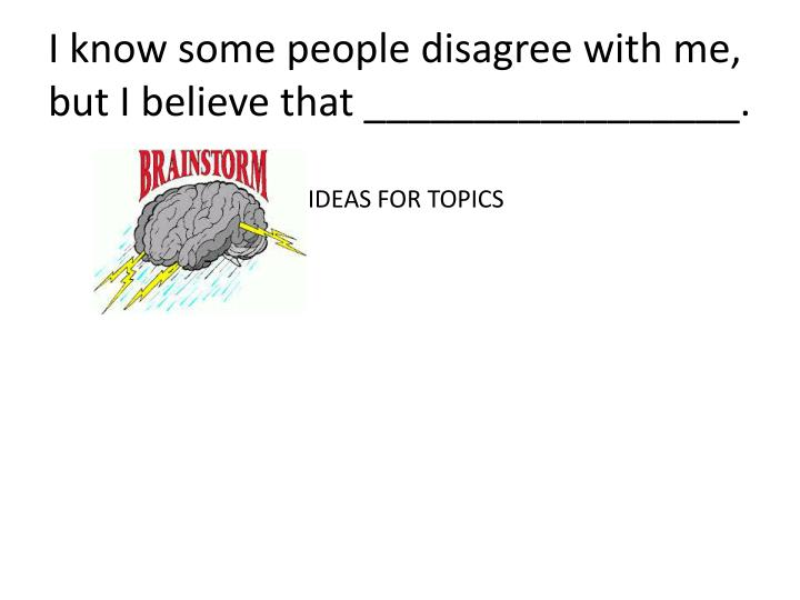 I know some people disagree with me, but I believe that _________________.