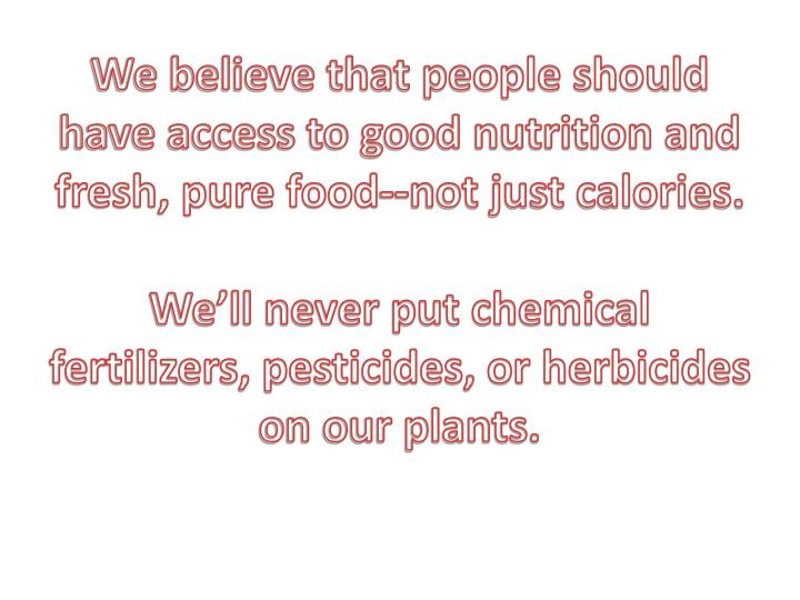 We believe that people should have access to good nutrition and fresh, pure food--not just calories.