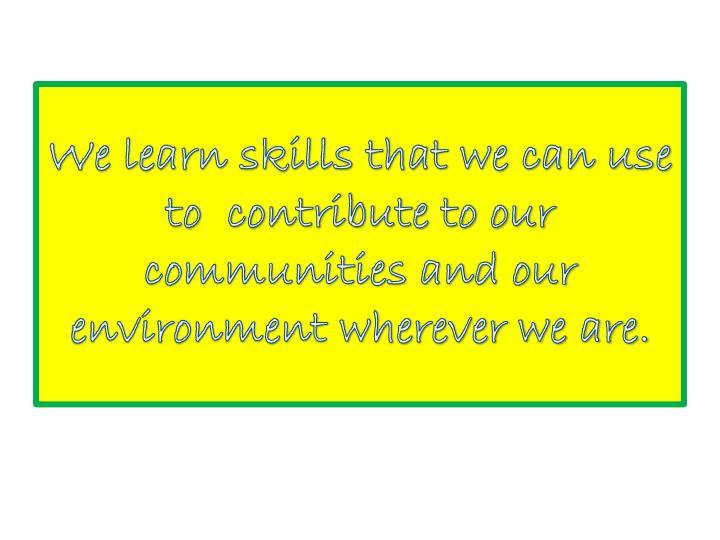 We learn skills that we can use to  contribute to our communities and our environment wherever we are.