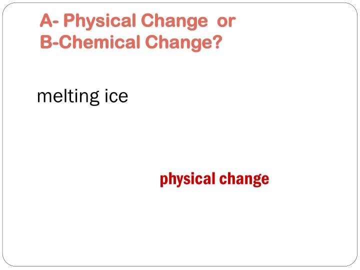 A physical change or b chemical change