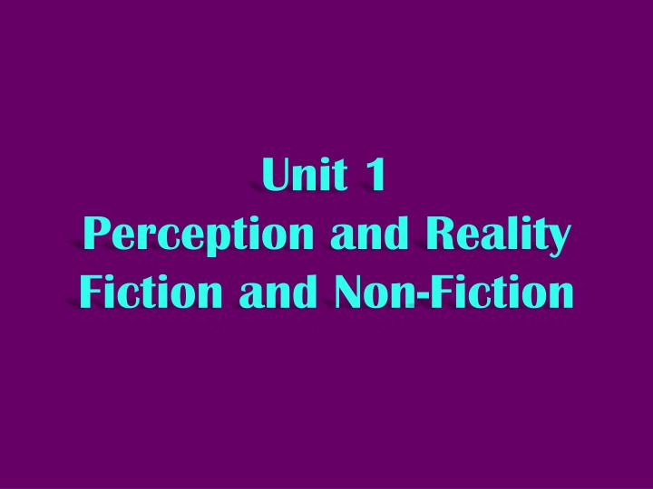 Unit 1 perception and reality fiction and non fiction