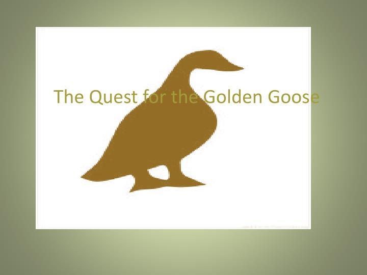 The quest for the golden goose