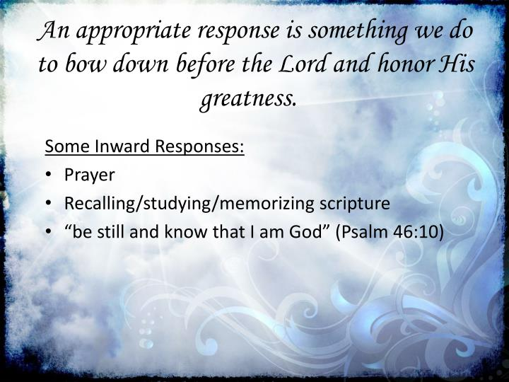 An appropriate response is something we do to bow down before the Lord and honor His greatness.