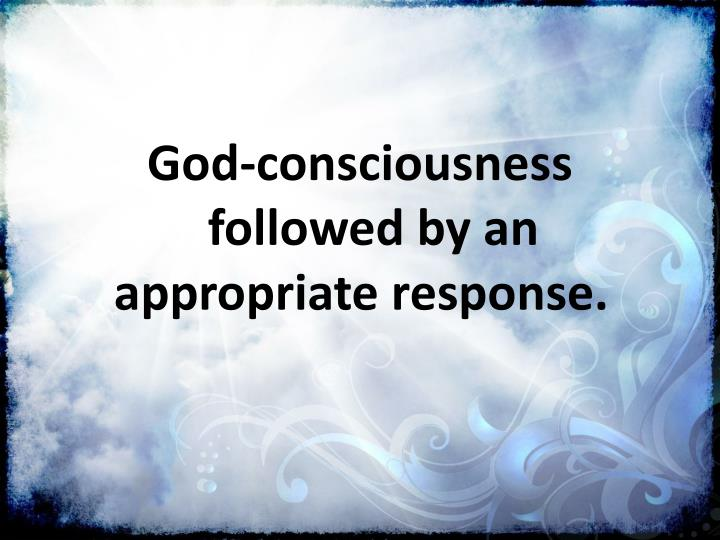 God-consciousness followed by an appropriate response.